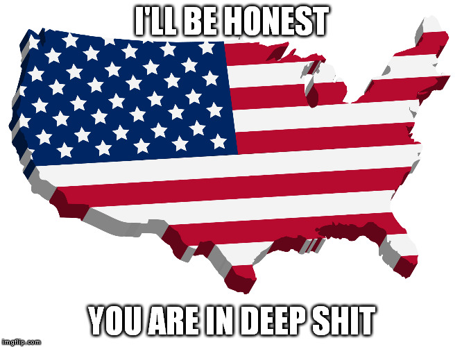 I've seen your candidates. Lots of love from Europe | I'LL BE HONEST YOU ARE IN DEEP SHIT | image tagged in memes,usa flag,deep shit | made w/ Imgflip meme maker