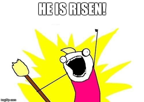 X All The Y Meme | HE IS RISEN! | image tagged in memes,x all the y | made w/ Imgflip meme maker