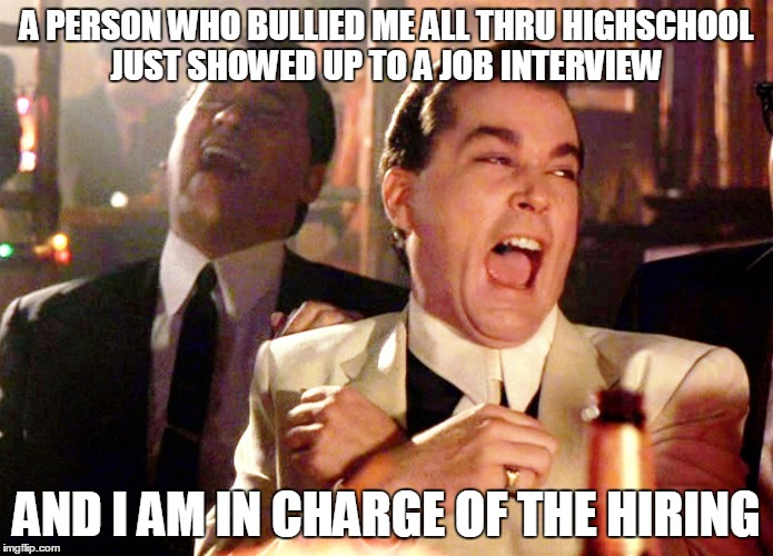 Good Fellas Hilarious Meme | A PERSON WHO BULLIED ME ALL THRU HIGHSCHOOL JUST SHOWED UP TO A JOB INTERVIEW AND I AM IN CHARGE OF THE HIRING | image tagged in memes,good fellas hilarious,AdviceAnimals | made w/ Imgflip meme maker