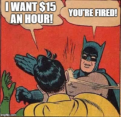 Batman Slapping Robin Meme | I WANT $15 AN HOUR! YOU'RE FIRED! | image tagged in memes,batman slapping robin | made w/ Imgflip meme maker