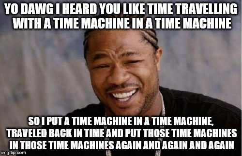 Yo Dawg Heard You Meme | YO DAWG I HEARD YOU LIKE TIME TRAVELLING WITH A TIME MACHINE IN A TIME MACHINE SO I PUT A TIME MACHINE IN A TIME MACHINE, TRAVELED BACK IN T | image tagged in memes,yo dawg heard you | made w/ Imgflip meme maker