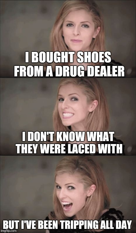 Bad Pun Anna Kendrick Meme | I BOUGHT SHOES FROM A DRUG DEALER BUT I'VE BEEN TRIPPING ALL DAY I DON'T KNOW WHAT THEY WERE LACED WITH | image tagged in memes,bad pun anna kendrick | made w/ Imgflip meme maker
