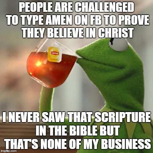 But Thats None Of My Business Meme | PEOPLE ARE CHALLENGED TO TYPE AMEN ON FB TO PROVE THEY BELIEVE IN CHRIST I NEVER SAW THAT SCRIPTURE IN THE BIBLE BUT THAT'S NONE OF MY BUSIN | image tagged in memes,but thats none of my business,kermit the frog | made w/ Imgflip meme maker