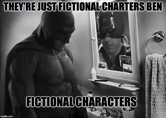 Fictional f'cking Characters Ben... Am I getting through to you at all? | THEY'RE JUST FICTIONAL CHARTERS BEN FICTIONAL CHARACTERS | image tagged in batman,batman slapping robin,batman vs superman | made w/ Imgflip meme maker