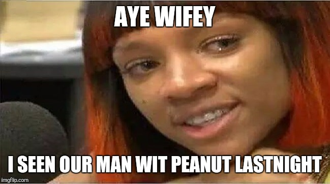 Crazy Side Chick | AYE WIFEY I SEEN OUR MAN WIT PEANUT LASTNIGHT | image tagged in crazy side chick | made w/ Imgflip meme maker