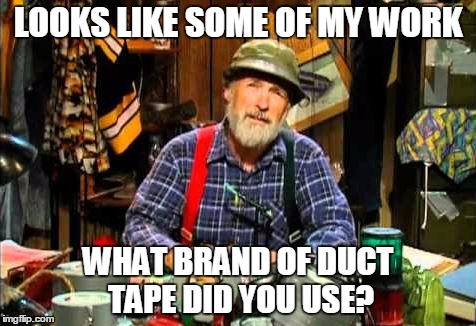 LOOKS LIKE SOME OF MY WORK WHAT BRAND OF DUCT TAPE DID YOU USE? | made w/ Imgflip meme maker