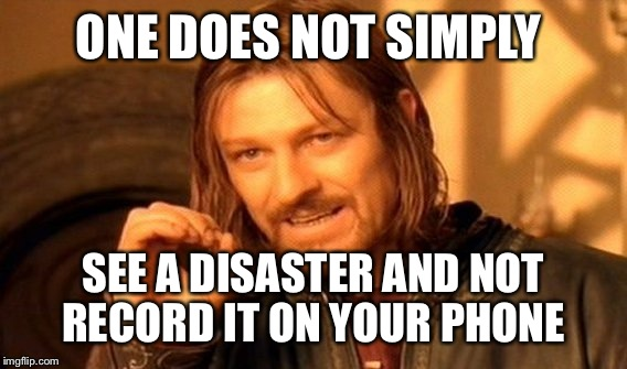 One Does Not Simply Meme | ONE DOES NOT SIMPLY SEE A DISASTER AND NOT RECORD IT ON YOUR PHONE | image tagged in memes,one does not simply | made w/ Imgflip meme maker