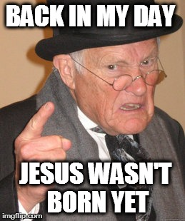 Back In My Day Meme | BACK IN MY DAY JESUS WASN'T BORN YET | image tagged in memes,back in my day | made w/ Imgflip meme maker