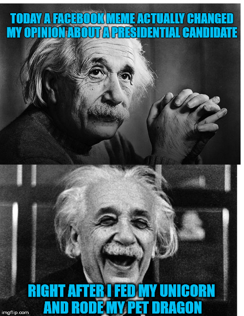 Sarcastic Einstein  | TODAY A FACEBOOK MEME ACTUALLY CHANGED MY OPINION ABOUT A PRESIDENTIAL CANDIDATE RIGHT AFTER I FED MY UNICORN AND RODE MY PET DRAGON | image tagged in presidential race,president 2016,presidential candidates | made w/ Imgflip meme maker