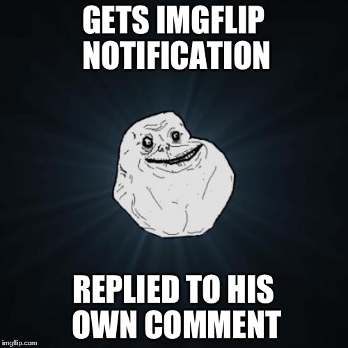 I don't know how many times I fell for it | GETS IMGFLIP NOTIFICATION REPLIED TO HIS OWN COMMENT | image tagged in memes,forever alone | made w/ Imgflip meme maker