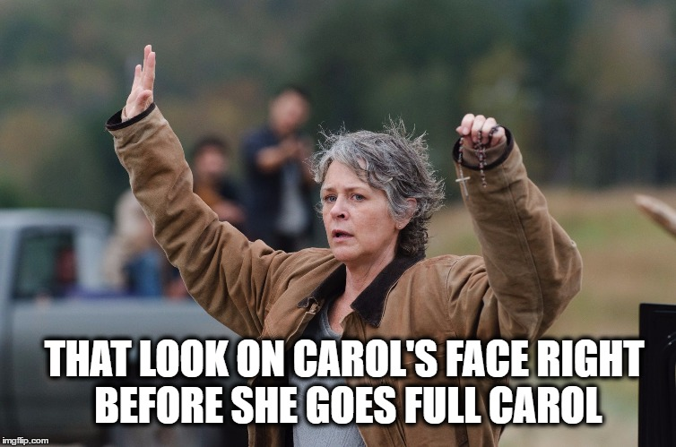 Carol kills | THAT LOOK ON CAROL'S FACE RIGHT BEFORE SHE GOES FULL CAROL | image tagged in carol walking dead,the walking dead | made w/ Imgflip meme maker