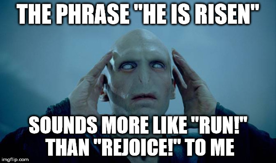 "THE PHRASE ""HE IS RISEN"" SOUNDS MORE LIKE ""RUN!"" THAN ""REJOICE!"" TO ME 