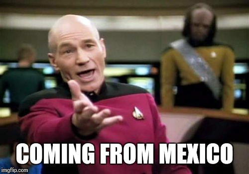 Picard Wtf Meme | COMING FROM MEXICO | image tagged in memes,picard wtf | made w/ Imgflip meme maker