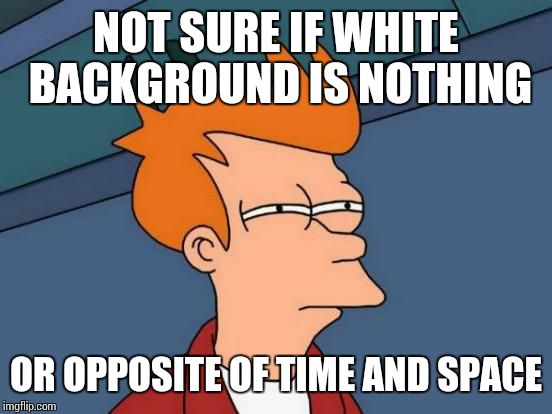 Futurama Fry Meme | NOT SURE IF WHITE BACKGROUND IS NOTHING OR OPPOSITE OF TIME AND SPACE | image tagged in memes,futurama fry | made w/ Imgflip meme maker