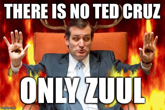 Ted Cruz | THERE IS NO TED CRUZ ONLY ZUUL | image tagged in ted cruz,zuul,ghostbusters,possessed,cruz,trump | made w/ Imgflip meme maker