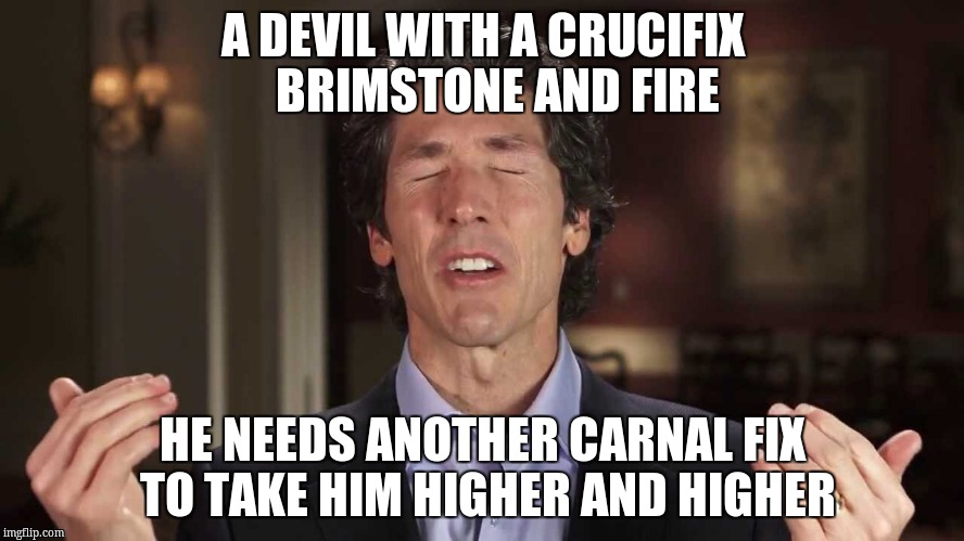 False teachers |  A DEVIL WITH A CRUCIFIX   BRIMSTONE AND FIRE; HE NEEDS ANOTHER CARNAL FIX TO TAKE HIM HIGHER AND HIGHER | image tagged in false teachers | made w/ Imgflip meme maker