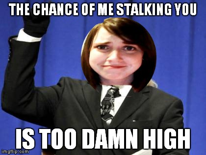 THE CHANCE OF ME STALKING YOU IS TOO DAMN HIGH | made w/ Imgflip meme maker