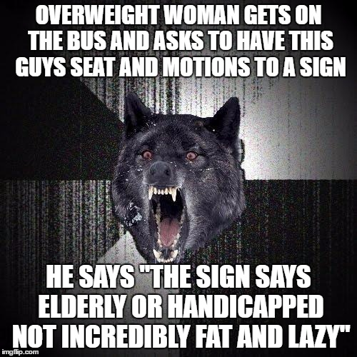 "Insanity Wolf Meme | OVERWEIGHT WOMAN GETS ON THE BUS AND ASKS TO HAVE THIS GUYS SEAT AND MOTIONS TO A SIGN HE SAYS ""THE SIGN SAYS ELDERLY OR HANDICAPPED NOT INC 