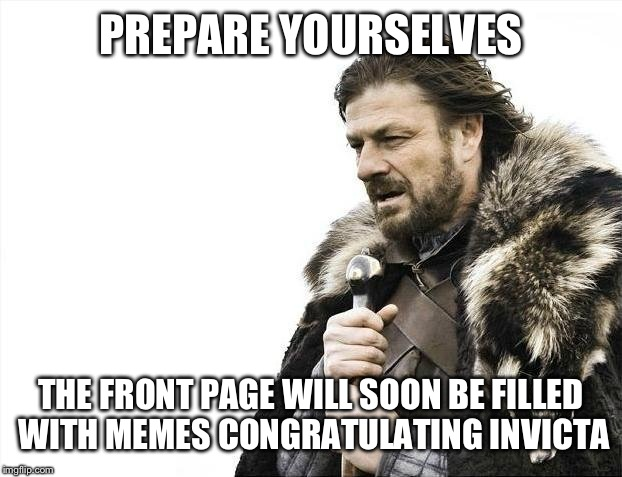 Brace Yourselves X is Coming Meme | PREPARE YOURSELVES THE FRONT PAGE WILL SOON BE FILLED WITH MEMES CONGRATULATING INVICTA | image tagged in memes,brace yourselves x is coming | made w/ Imgflip meme maker