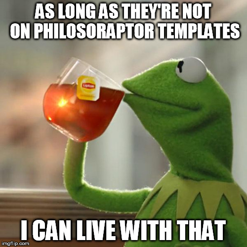But Thats None Of My Business Meme | AS LONG AS THEY'RE NOT ON PHILOSORAPTOR TEMPLATES I CAN LIVE WITH THAT | image tagged in memes,but thats none of my business,kermit the frog | made w/ Imgflip meme maker