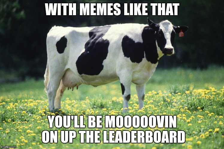 WITH MEMES LIKE THAT YOU'LL BE MOOOOOVIN ON UP THE LEADERBOARD | made w/ Imgflip meme maker