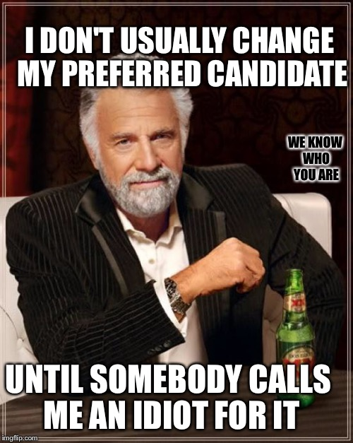 The Most Interesting Man In The World Meme | UNTIL SOMEBODY CALLS ME AN IDIOT FOR IT WE KNOW WHO YOU ARE I DON'T USUALLY CHANGE MY PREFERRED CANDIDATE | image tagged in memes,the most interesting man in the world | made w/ Imgflip meme maker