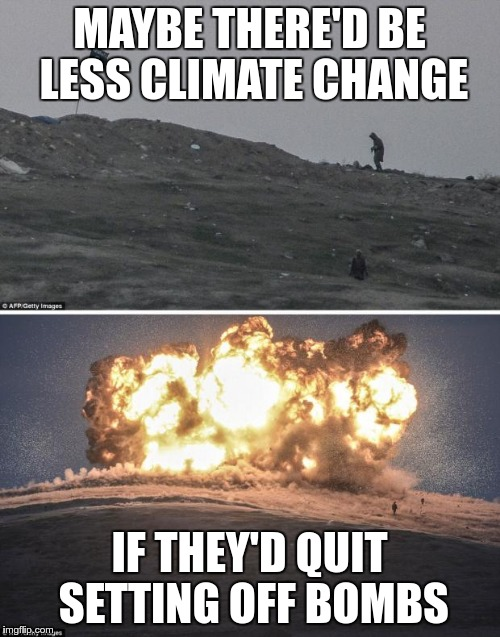 MAYBE THERE'D BE LESS CLIMATE CHANGE IF THEY'D QUIT SETTING OFF BOMBS | made w/ Imgflip meme maker