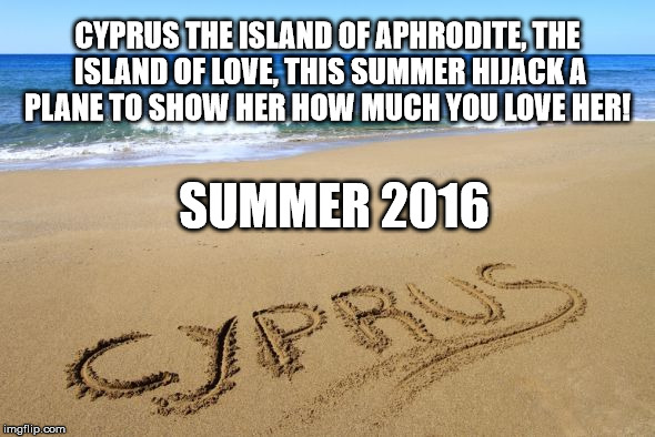 Cyprus | CYPRUS THE ISLAND OF APHRODITE, THE ISLAND OF LOVE, THIS SUMMER HIJACK A PLANE TO SHOW HER HOW MUCH YOU LOVE HER! SUMMER 2016 | image tagged in funny memes,cyprus,hijack | made w/ Imgflip meme maker
