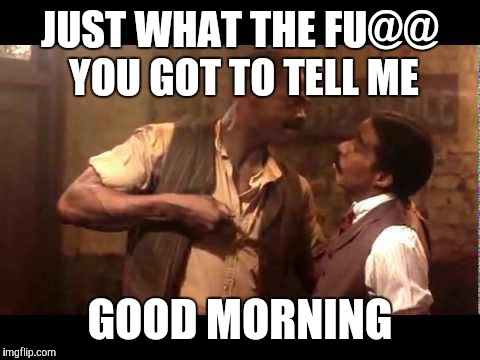 JUST WHAT THE FU@@ YOU GOT TO TELL ME GOOD MORNING | image tagged in richard pryor | made w/ Imgflip meme maker