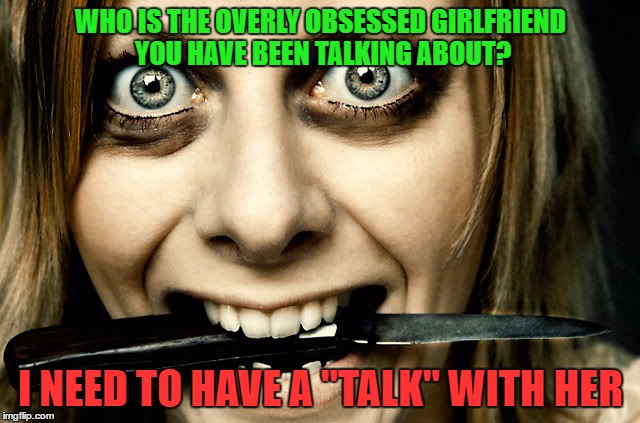 "Overly Obsessed Girlfriend Has Met Her Match |  WHO IS THE OVERLY OBSESSED GIRLFRIEND YOU HAVE BEEN TALKING ABOUT? I NEED TO HAVE A ""TALK"" WITH HER 
