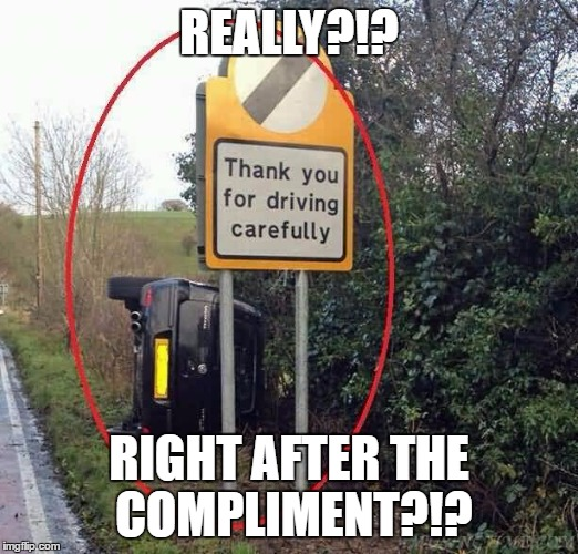 some people today |  REALLY?!? RIGHT AFTER THE COMPLIMENT?!? | image tagged in cars,funny signs,irony,fails | made w/ Imgflip meme maker