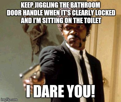 Say That Again I Dare You Meme | KEEP JIGGLING THE BATHROOM DOOR HANDLE WHEN IT'S CLEARLY LOCKED AND I'M SITTING ON THE TOILET I DARE YOU! | image tagged in memes,say that again i dare you | made w/ Imgflip meme maker
