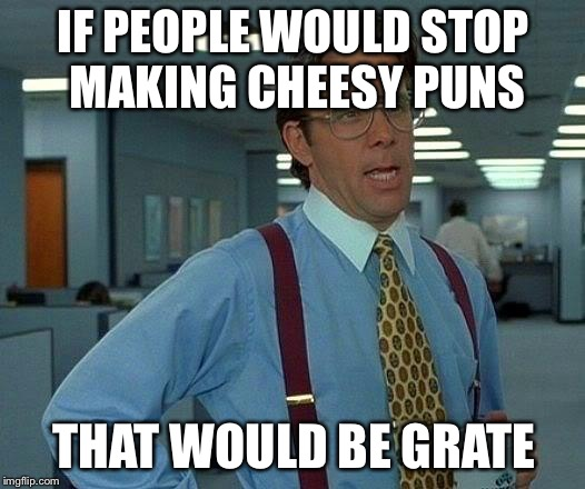 That Would Be Graaate! | IF PEOPLE WOULD STOP MAKING CHEESY PUNS THAT WOULD BE GRATE | image tagged in memes,that would be great,bad puns,puns | made w/ Imgflip meme maker