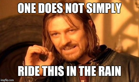One Does Not Simply Meme | ONE DOES NOT SIMPLY RIDE THIS IN THE RAIN | image tagged in memes,one does not simply | made w/ Imgflip meme maker