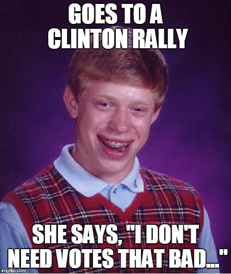 "Bad Luck Brian Meme | GOES TO A CLINTON RALLY SHE SAYS, ""I DON'T NEED VOTES THAT BAD..."" 