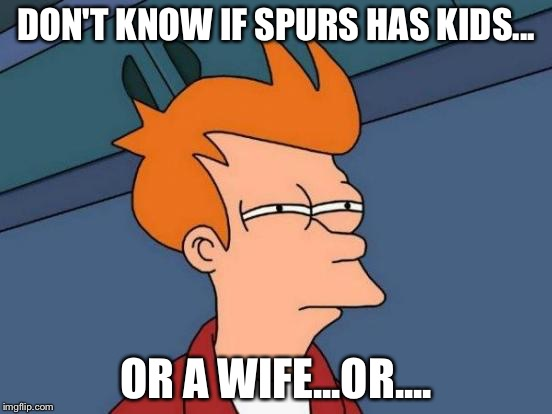 Futurama Fry Meme | DON'T KNOW IF SPURS HAS KIDS... OR A WIFE...OR.... | image tagged in memes,futurama fry | made w/ Imgflip meme maker
