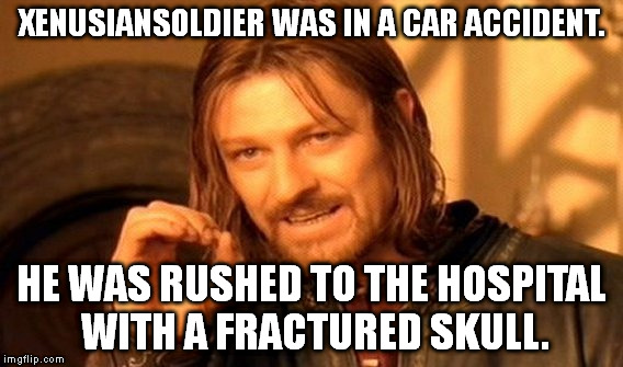 One Does Not Simply | XENUSIANSOLDIER WAS IN A CAR ACCIDENT. HE WAS RUSHED TO THE HOSPITAL WITH A FRACTURED SKULL. | image tagged in memes,one does not simply | made w/ Imgflip meme maker
