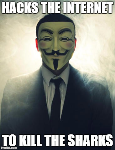 Anonymous | HACKS THE INTERNET TO KILL THE SHARKS | image tagged in anonymous | made w/ Imgflip meme maker