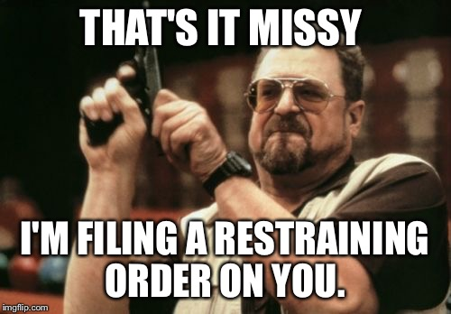 Am I The Only One Around Here Meme | THAT'S IT MISSY I'M FILING A RESTRAINING ORDER ON YOU. | image tagged in memes,am i the only one around here | made w/ Imgflip meme maker