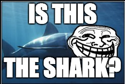IS THIS THE SHARK? | made w/ Imgflip meme maker