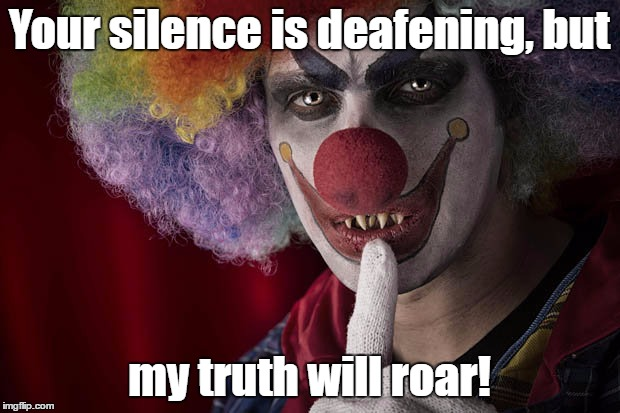 Silence is deafening, and truth hurts |  Your silence is deafening, but; my truth will roar! | image tagged in evil clown,honesty,the truth teller | made w/ Imgflip meme maker
