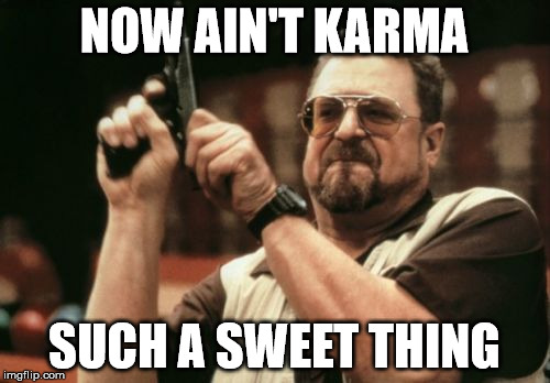Am I The Only One Around Here Meme | NOW AIN'T KARMA SUCH A SWEET THING | image tagged in memes,am i the only one around here | made w/ Imgflip meme maker
