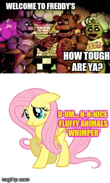 Flutters' Nights At Freddys (FNAF) | WELCOME TO FREDDY'S HOW TOUGH ARE YA? U-UM... N-N-NICE FLUFFY ANIMALS *WHIMPER* | image tagged in fnaf,mlp,funny,memes,poor flutters,five nights at freddys | made w/ Imgflip meme maker