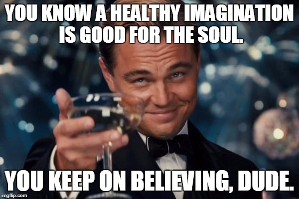 Leonardo Dicaprio Cheers Meme | YOU KNOW A HEALTHY IMAGINATION IS GOOD FOR THE SOUL. YOU KEEP ON BELIEVING, DUDE. | image tagged in memes,leonardo dicaprio cheers | made w/ Imgflip meme maker