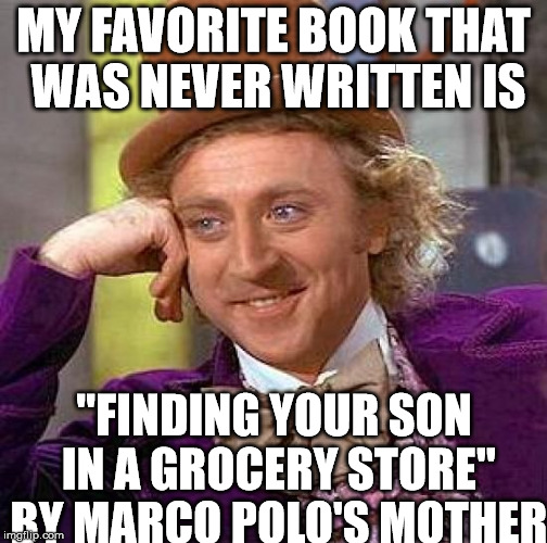 "Creepy Condescending Wonka Meme | MY FAVORITE BOOK THAT WAS NEVER WRITTEN IS ""FINDING YOUR SON IN A GROCERY STORE"" BY MARCO POLO'S MOTHER 