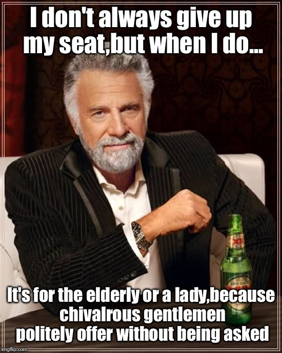 Common courtesy is it's own reward  | I don't always give up my seat,but when I do... It's for the elderly or a lady,because chivalrous gentlemen politely offer without being ask | image tagged in memes,the most interesting man in the world,featured,front page,latest | made w/ Imgflip meme maker