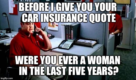 BEFORE I GIVE YOU YOUR CAR INSURANCE QUOTE WERE YOU EVER A WOMAN IN THE LAST FIVE YEARS? | made w/ Imgflip meme maker