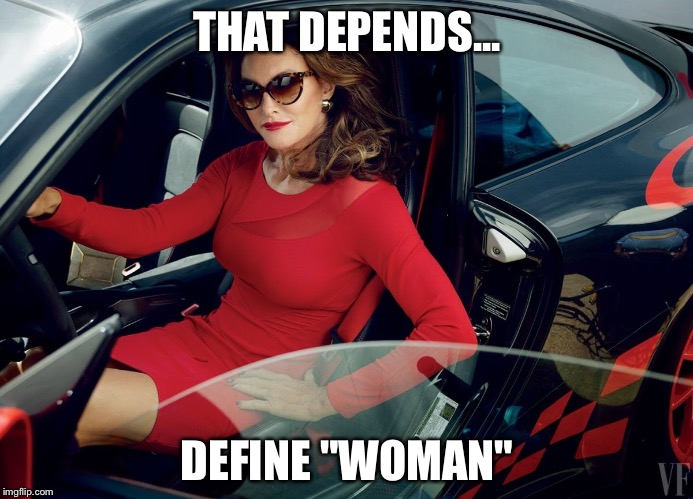 "THAT DEPENDS... DEFINE ""WOMAN"" 