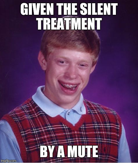 Bad Luck Brian Meme |  GIVEN THE SILENT TREATMENT; BY A MUTE | image tagged in memes,bad luck brian | made w/ Imgflip meme maker