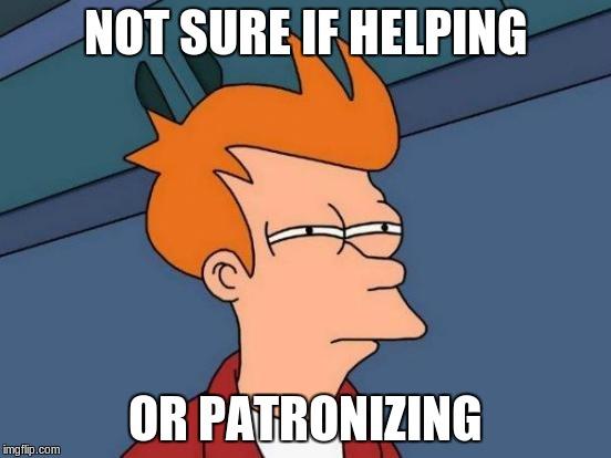 Futurama Fry Meme | NOT SURE IF HELPING OR PATRONIZING | image tagged in memes,futurama fry | made w/ Imgflip meme maker
